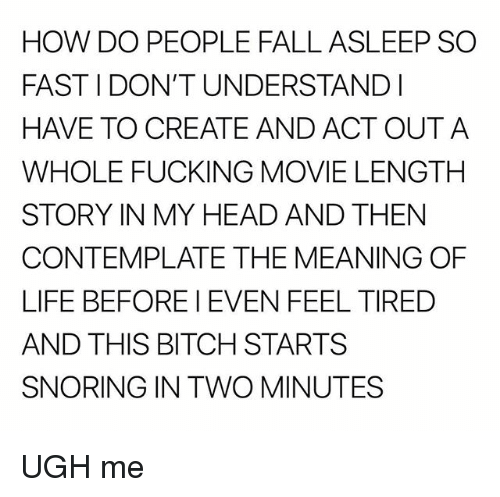 Bitch, Fall, and Fucking: HOW DO PEOPLE FALL ASLEEP SO  FAST I DON'T UNDERSTANDI  HAVE TO CREATE AND ACT OUTA  WHOLE FUCKING MOVIE LENGTH  STORY IN MY HEAD AND THEN  CONTEMPLATE THE MEANING OF  LIFE BEFORE I EVEN FEEL TIRED  AND THIS BITCH STARTS  SNORING IN TWO MINUTES UGH me