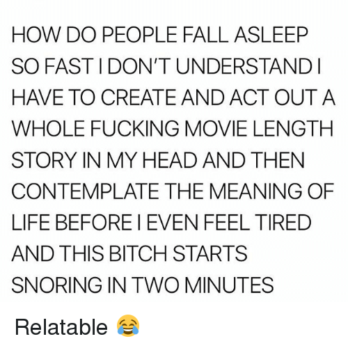 Bitch, Fall, and Fucking: HOW DO PEOPLE FALL ASLEEP  SO FAST I DON'T UNDERSTANDl  HAVE TO CREATE AND ACT OUTA  WHOLE FUCKING MOVIE LENGTH  STORY IN MY HEAD AND THEN  CONTEMPLATE THE MEANING OF  LIFE BEFORE I EVEN FEEL TIRED  AND THIS BITCH STARTS  SNORING IN TWO MINUTES Relatable 😂