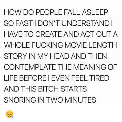 Bitch, Fall, and Fucking: HOW DO PEOPLE FALL ASLEEP  SO FASTIDON'T UNDERSTANDI  HAVE TO CREATEAND ACT OUTA  WHOLE FUCKING MOVIE LENGTH  STORY IN MY HEAD AND THEN  CONTEMPLATE THE MEANING OF  LIFE BEFOREI EVEN FEEL TIRED  AND THIS BITCH STARTS  SNORING IN TWO MINUTES 😪