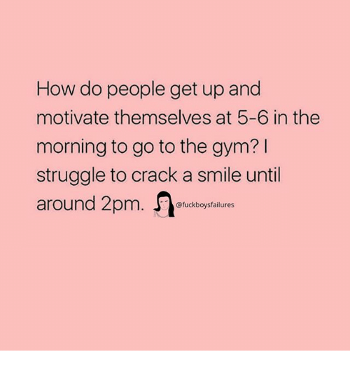 Gym, Struggle, and Smile: How do people get up and  motivate themselves at 5-6 in the  morning to go to the gym? I  struggle to crack a smile until  around Zpm. Jfuckboysfaiures