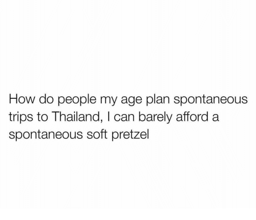 Funny, Thailand, and How: How do people my age plan spontaneous  trips to Thailand, I can barely afford a  spontaneous soft pretzel