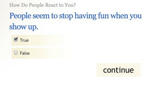 True, How, and Fun: How Do People React to You?  People seem to stop having fun when you  show up.  True  False  continue