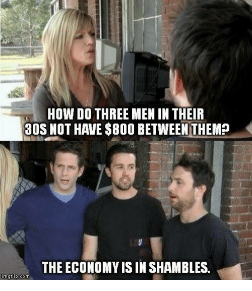 Memes, 🤖, and How: HOW DO THREE MEN IN THEIR  30S NOT HAVE $800 BETWEEN THEM?  THE ECONOMY IS IN SHAMBLES.  imgflip com