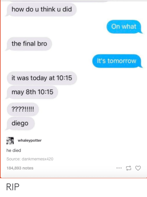 Today, Tomorrow, and How: how do u think u did  On what  the final bro  It's tomorrow  it was today at 10:15  may 8th 10:15  2221111  diego  whaleypotter  he died  Source: dankmemesx420  184,893 notes RIP