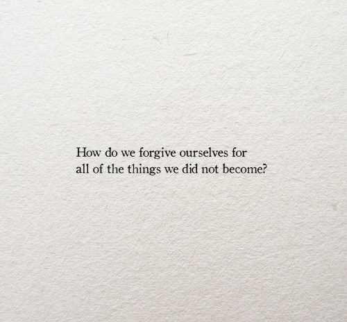 All of The, All of the Things, and How: How do we forgive ourselves for  all of the things we did not become?