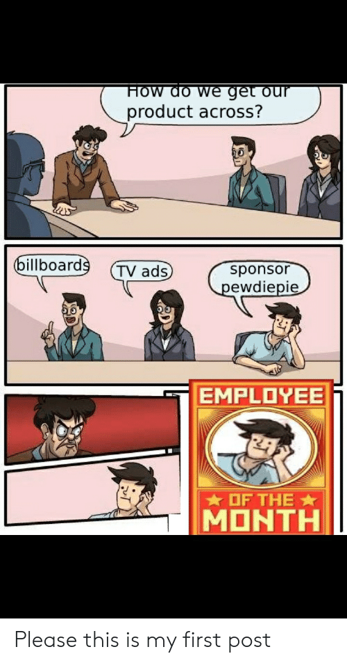 How, First, and Employee of the Month: HOW do we get our  product across?  billboards  sponsor  pewdiepie  TV ads  EMPLOYEE  OF THE  MONTH Please this is my first post
