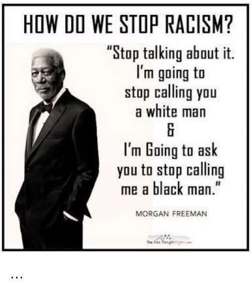"Memes, Morgan Freeman, and Racism: HOW DO WE STOP RACISM?  ""Stop talking about it.  I'm going to  stop calling you  a white man  I'm Going to ask  you to stop calling  me a black man.""  MORGAN FREEMAN ..."
