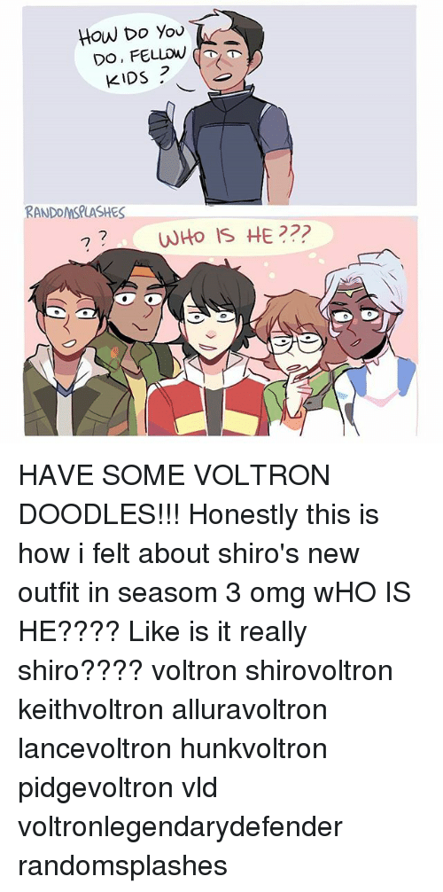 Memes, Omg, and Kids: How Do You  2  KIDS  RANDOMSPLASHES  0 HAVE SOME VOLTRON DOODLES!!! Honestly this is how i felt about shiro's new outfit in seasom 3 omg wHO IS HE???? Like is it really shiro???? voltron shirovoltron keithvoltron alluravoltron lancevoltron hunkvoltron pidgevoltron vld voltronlegendarydefender randomsplashes