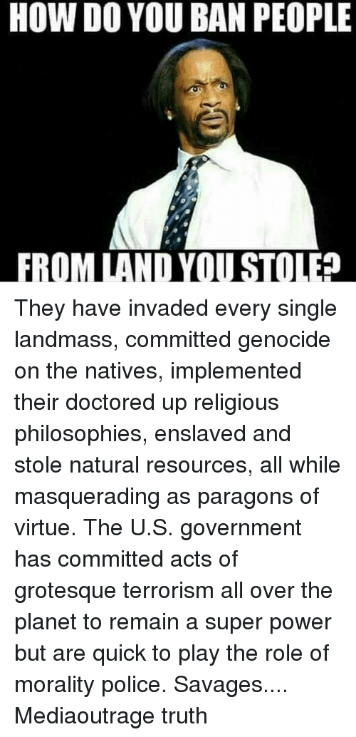 Memes, Philosophy, and 🤖: HOW DO YOU BAN PEOPLE  FROM LAND YOU STOLE They have invaded every single landmass, committed genocide on the natives, implemented their doctored up religious philosophies, enslaved and stole natural resources, all while masquerading as paragons of virtue. The U.S. government has committed acts of grotesque terrorism all over the planet to remain a super power but are quick to play the role of morality police. Savages.... Mediaoutrage truth