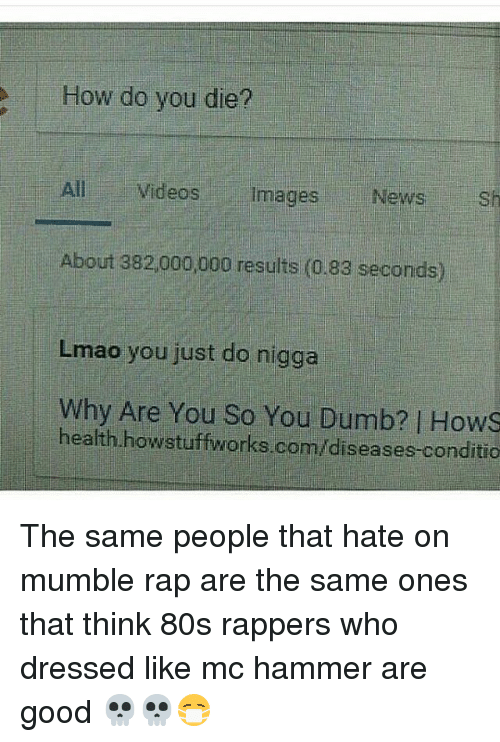 80s, Lmao, and MC Hammer: How do you die?  All Videos  images  News  sh  About 382,000,000 results (0.83 seconds)  Lmao you just do nigga  why Are You So You health howstuffworks.com/diseases.conditio The same people that hate on mumble rap are the same ones that think 80s rappers who dressed like mc hammer are good 💀💀😷