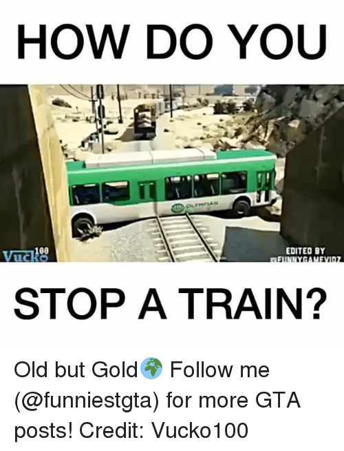 Memes, Train, and Old: HOW DO YOU  EDITED BY  STOP A TRAIN? Old but Gold🌍 Follow me (@funniestgta) for more GTA posts! Credit: Vucko100