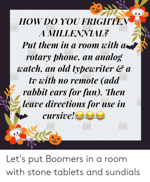 Phone, Rabbit, and Tablets: HOW DO YOU FRIGHTEN  A MILLENNIAL?  Put them in a room with a  rotary phone, an analog  watch, an old typeoritera  tv with no remote (add  rabbit ears for fun). Then  leave directions for use in  cursive! Let's put Boomers in a room with stone tablets and sundials