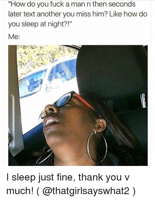 """Thank You, Fuck, and Text: """"How do you fuck a man n then seconds  later text another you miss him? Like how do  you sleep at night?!""""  Me I sleep just fine, thank you v much! ( @thatgirlsayswhat2 )"""