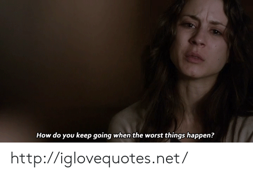 The Worst, Http, and How: How do you keep going when the worst things happen? http://iglovequotes.net/