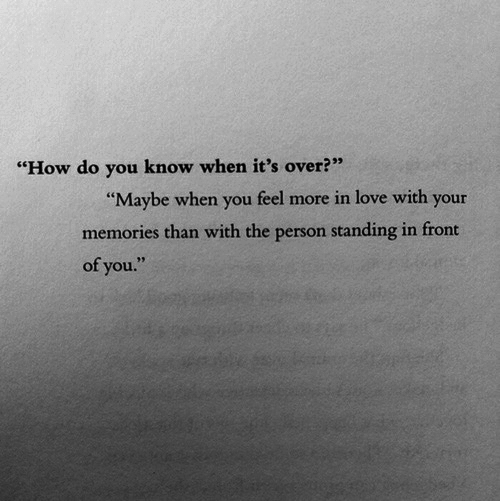 """Love, How, and You: """"How do you know when it's over?""""  Maybe when you feel more in love with your  memories than with the person standing in fron  of you"""
