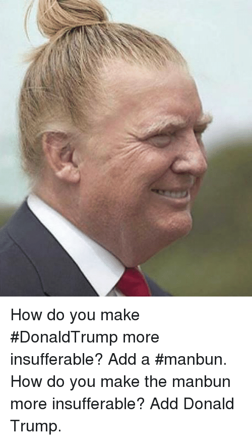 Memes, 🤖, and Add: How do you make #DonaldTrump more insufferable? Add a #manbun. How do you make the manbun more insufferable? Add Donald Trump.