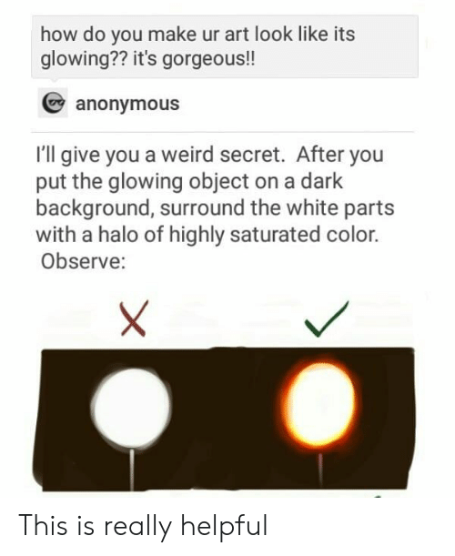 Halo, Weird, and Anonymous: how do you make ur art look like its  glowing?? it's gorgeous!!  anonymous  I'll give you a weird secret. After you  put the glowing object on a dark  background, surround the white parts  with a halo of highly saturated color.  Observe: This is really helpful