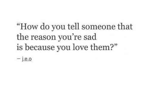 """Love, Sad, and Reason: """"How do you tell someone that  the reason you're sad  is because you love them?"""""""