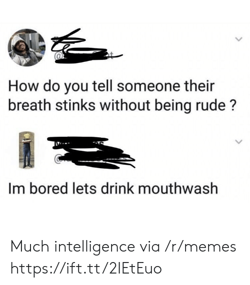 Bored, Memes, and Rude: How do you tell someone their  breath stinks without being rude?  Im bored lets drink mouthwash Much intelligence via /r/memes https://ift.tt/2IEtEuo