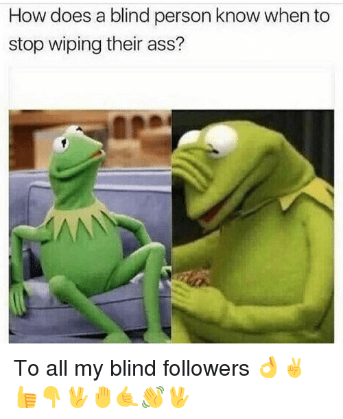 Ass, Memes, and 🤖: How does a blind person know when to  stop wiping their ass? To all my blind followers 👌✌️👍👇🖖🤚🤙👋🖖