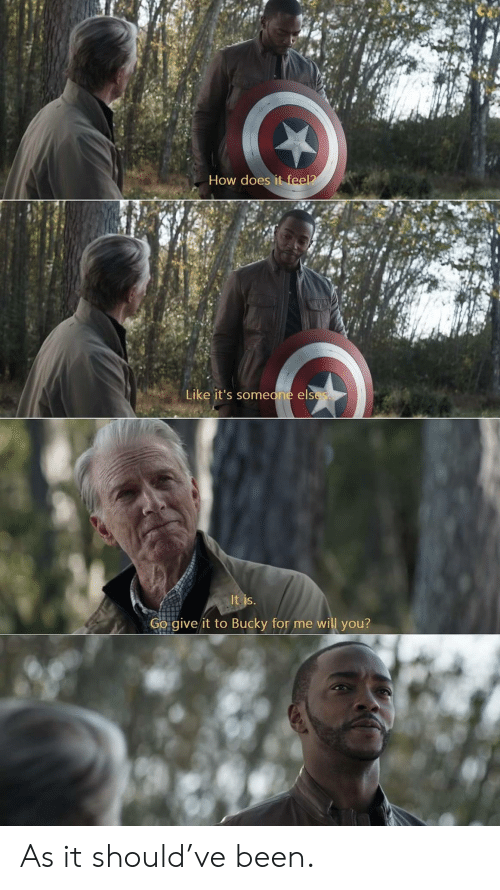 Been, How, and Will: How does it feel?  Like it's someone elses  It is.  Go give it to Bucky for me will you? As it should've been.