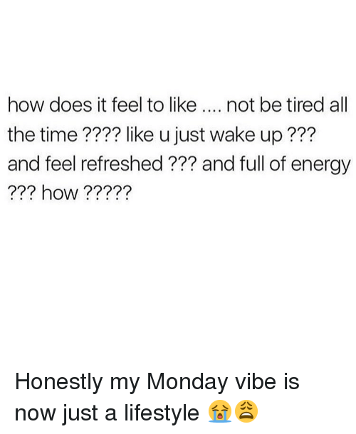Energy, Memes, and Lifestyle: how does it feel to like.... not be tired all  the time???? like u just wake up???  and feel refreshed ??? and full of energy  ??? how????? Honestly my Monday vibe is now just a lifestyle 😭😩