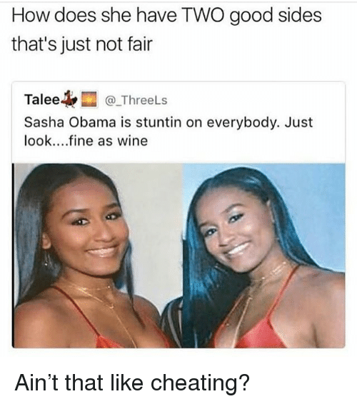 Cheating, Memes, and Obama: How does she have TWO good sides  that's just not fair  Talee@ThreeLs  Sasha Obama is stuntin on everybody. Just  look....fine as wine  @_Threels Ain't that like cheating?