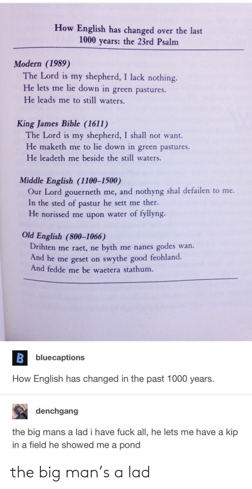 Kip, Bible, and Fuck: How English has changed over the last  1000 years: the 23rd Psalm  Modern (1989)  The Lord is my shepherd, I lack nothing.  He lets me lie down in green pastures.  He leads me to still waters.  King James Bible (1611)  The Lord is my shepherd, I shall not want.  He maketh me to lie down in green pastures.  He leadeth me beside the still waters.  Middle English (1100-1500)  Our Lord gouerneth me, and nothyng shal defailen to me.  In the sted of pastur he sett me ther.  He norissed me upon water of fyllyng.  Old English (800-1066)  Drihten me raet, ne byth me nanes godes wan.  And he me geset on swythe good feohland  And fedde me be waetera stathum.  bluecaptions  How English has changed in the past 1000 years.  denchgang  the big mans a lad i have fuck all, he lets me have a kip  in a field he showed me a pond the big man's a lad