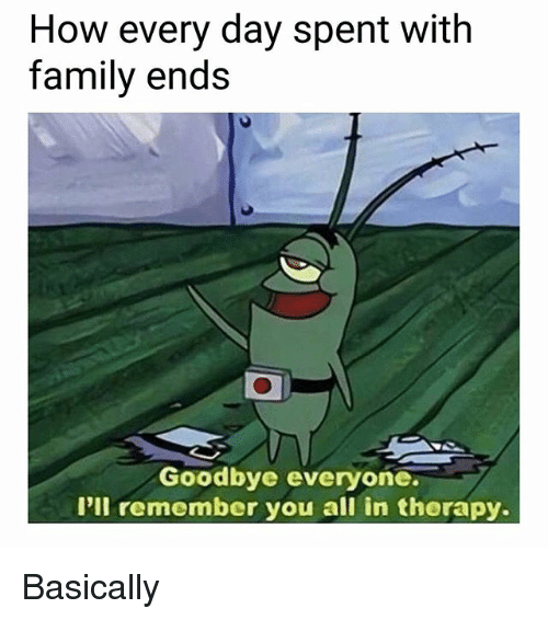 Family, Memes, and 🤖: How every day spent with  family ends  0  Goodbye everyone  I'll remember you all in therapy. Basically
