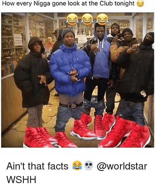 Club, Facts, and Memes: How every Nigga gone look at the Club tonight Ain't that facts 😂💀 @worldstar WSHH