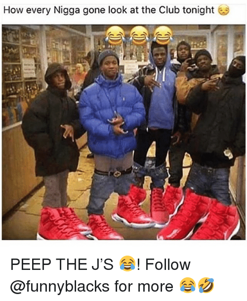 Club, Dank Memes, and How: How every Nigga gone look at the Club tonight PEEP THE J'S 😂! Follow @funnyblacks for more 😂🤣