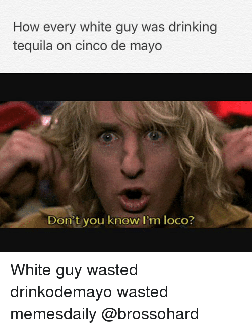 How Every White Guy Was Drinking Tequila on Cinco De Mayo Don t You ... 0537dd45dc2
