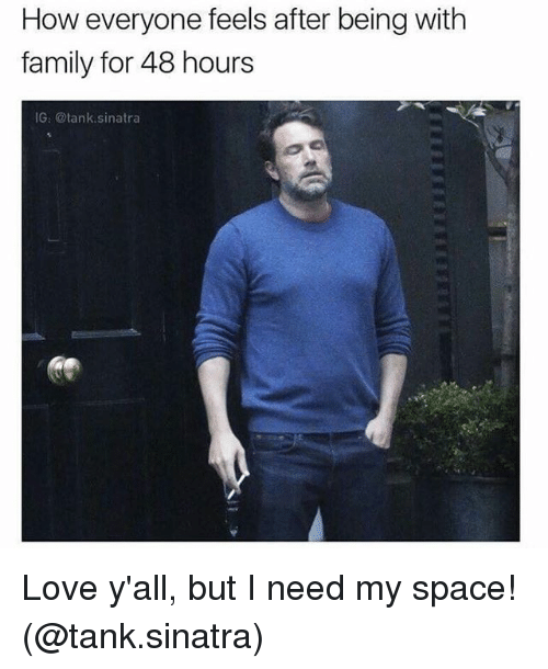 Family, Love, and Memes: How everyone feels after being with  family for 48 hours  IG: @tank.sinatra Love y'all, but I need my space! (@tank.sinatra)