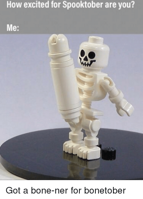 How, Got, and Bone: How excited for Spooktober are you?  Me: Got a bone-ner for bonetober