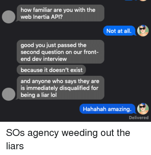 Lol, Good, and Amazing: how familiar  web Inertia API?  are you with the  Not at all  good you just passed the  second question on our front-  end dev interview  because it doesn't exist  and anyone who says they are  is immediately disqualified for  being a liar lol  Hahahah amazing  Delivered SOs agency weeding out the liars