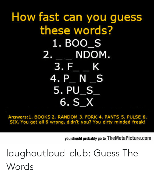 Boo, Books, and Club: How fast can you guess  these words?  1. BOO S  2.__NDOM.  4. P N S  5. PU_S  6. S_X  Answers:1. BOOKS 2. RANDOM 3. FORK 4. PANTS 5. PULSE 6.  SIX. You got all 6 wrong, didn't you? You dirty minded freak!  you should probably go to TheMetaPicture.com laughoutloud-club:  Guess The Words