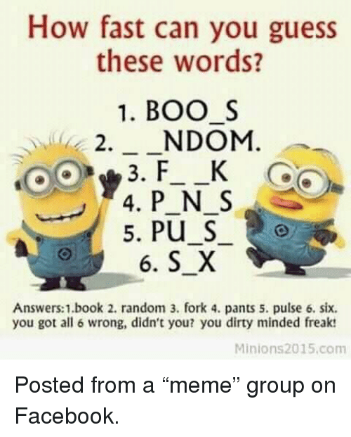 Facebook, Dirty, and Book: How fast can you guess  these words?  1. BOOS  2._NDOM.  Answers:1.book 2. random 3. fork 4. pants 5. pulse 6. six.  you got all 6 wrong, didn't you? you dirty minded freak:  Minions2015.com