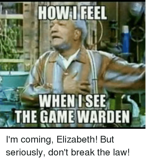 How Feel When I See The Game Warden I M Coming Elizabeth