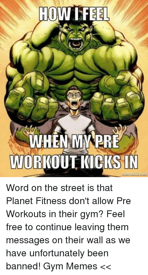 Gym, Memes, and Free: HOW FEEL  WHEN MMPRE  WORKOUT KICKS IN  atic net Word on the street is that Planet Fitness don't allow Pre Workouts in their gym? Feel free to continue leaving them messages on their wall as we have unfortunately been banned!   Gym Memes <<