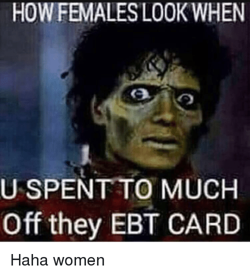 Women, Haha, and How: HOW FEMALESLOOK WHEN  USPENT TO MUCH  Off they EBT CARD