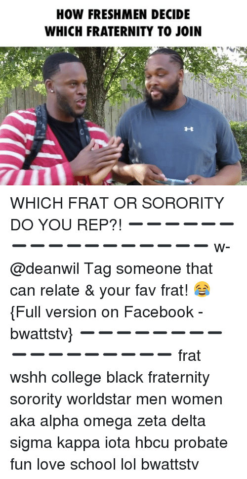 College, Facebook, and Fraternity: HOW FRESHMEN DECIDE  WHICH FRATERNITY TO JOIN WHICH FRAT OR SORORITY DO YOU REP?! ➖➖➖➖➖➖➖➖➖➖➖➖➖➖➖➖➖ w-@deanwil Tag someone that can relate & your fav frat! 😂 {Full version on Facebook - bwattstv} ➖➖➖➖➖➖➖➖➖➖➖➖➖➖➖➖➖ frat wshh college black fraternity sorority worldstar men women aka alpha omega zeta delta sigma kappa iota hbcu probate fun love school lol bwattstv