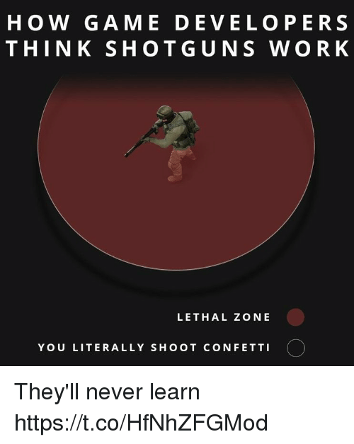 Work, Game, and Never: HOW GAME DEVELOPERS  THINK SHOTGUNS WORK  LETHAL ZONE  YOU LITERALLY SHOOT CONFETTI They'll never learn https://t.co/HfNhZFGMod