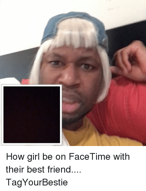 Best Friend, Facetime, and Memes: How girl be on FaceTime with their best friend.... TagYourBestie