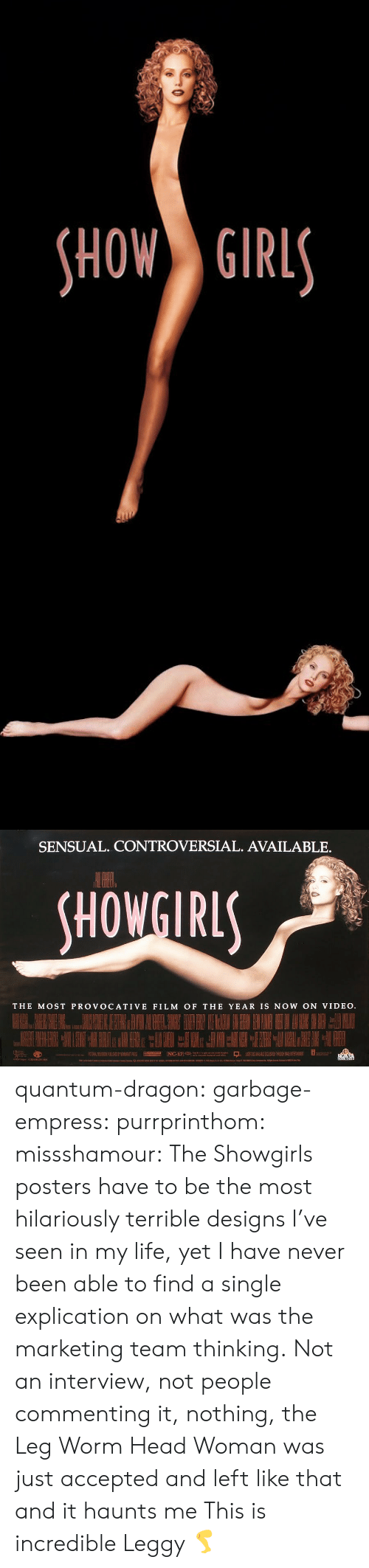 Fake, Head, and Life: HOW GIRL   SENSUAL. CONTROVERSIAL. AVAILABLE.  HOWGIRL  THE MOST PROVOCATIVE FILM OF THE YEAR IS NOW ON VIDEO quantum-dragon:  garbage-empress:  purrprinthom:  missshamour:  The Showgirls posters have to be the most hilariously terrible designs I've seen in my life, yet I have never been able to find a single explication on what was the marketing team thinking. Not an interview, not people commenting it, nothing, the Leg Worm Head Woman was just accepted and left like that and it haunts me  This is incredible        Leggy 🦵