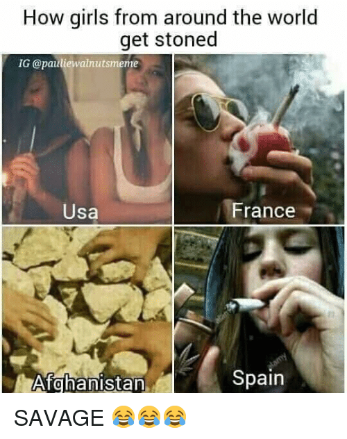 Girls, Savage, and Afghanistan: How girls from around the world  get stoned  IG (a paulie walnutsmeme  France  Usa  Spain  Afghanistan SAVAGE 😂😂😂