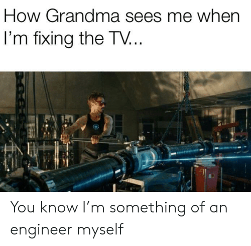 Grandma, How, and Engineer: How Grandma sees me when  I'm fixing the TV... You know I'm something of an engineer myself