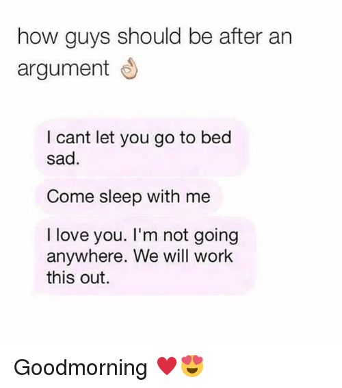 Love, Memes, and Work: how guys should be after an  argument  I cant let you go to bed  sad.  Come sleep with me  I love you. I'm not going  anywhere. We will work  this out. Goodmorning ♥️😍