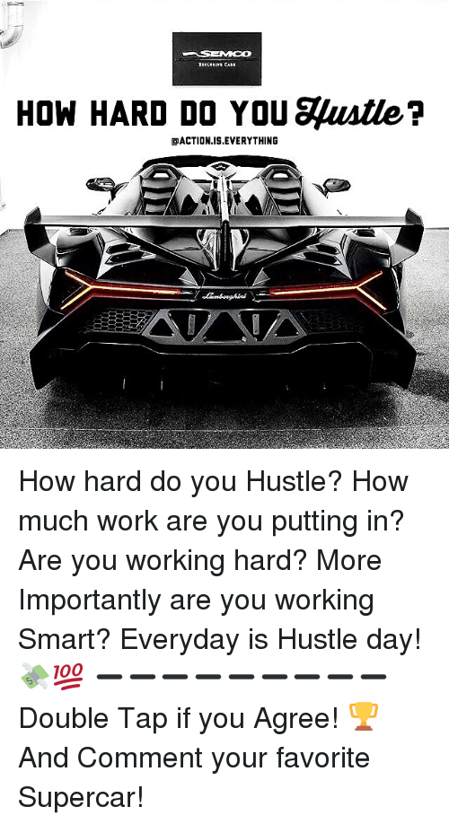 Memes, Work, and 🤖: HOW HARD DO YOU gustle?  OACTION IS EVERYTHING How hard do you Hustle? How much work are you putting in? Are you working hard? More Importantly are you working Smart? Everyday is Hustle day! 💸💯 ➖➖➖➖➖➖➖➖➖ Double Tap if you Agree! 🏆 And Comment your favorite Supercar!
