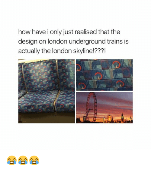 Memes, London, and Design: how have i only just realised that the  design on london underground trains is  actually the london skyline!???! 😂😂😂