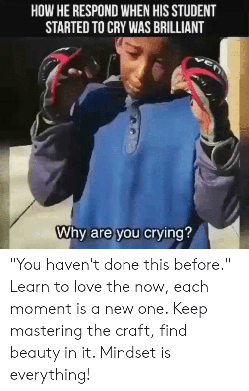 """Love, Memes, and Brilliant: HOW HE RESPOND WHEN HIS STUDENT  STARTED TO CRY WAS BRILLIANT  Whv are you cryin """"You haven't done this before."""" Learn to love the now, each moment is a new one. Keep mastering the craft, find beauty in it. Mindset is everything!"""